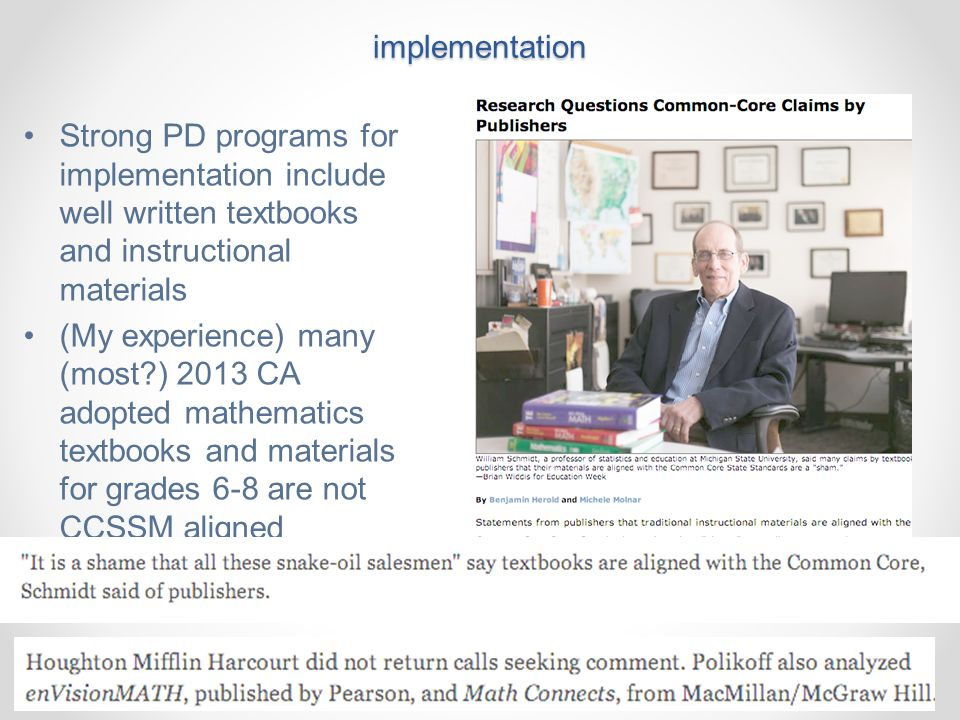 Adoption of CCSSM does not imply successful implementation Strong PD programs for implementation include well written textbooks and instructional materials (My experience) many (most?) 2013 CA adopted mathematics textbooks and materials for grades 6-8 are not CCSSM aligned