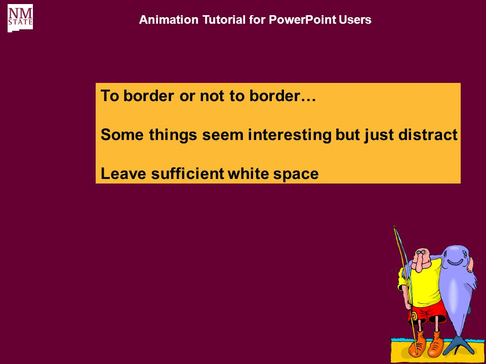 Animation Tutorial for PowerPoint Users Choosing Colors Colors should be kept to a minimum Even Colors that you want to jump out at the audience should match other colors on your slide if possible You can always use black or white depending on your background and gray as a de-emphasizing color Borders and background should be matched even more carefully so that they do not distract from the rest of the slide Animation Tutorial for PowerPoint Users