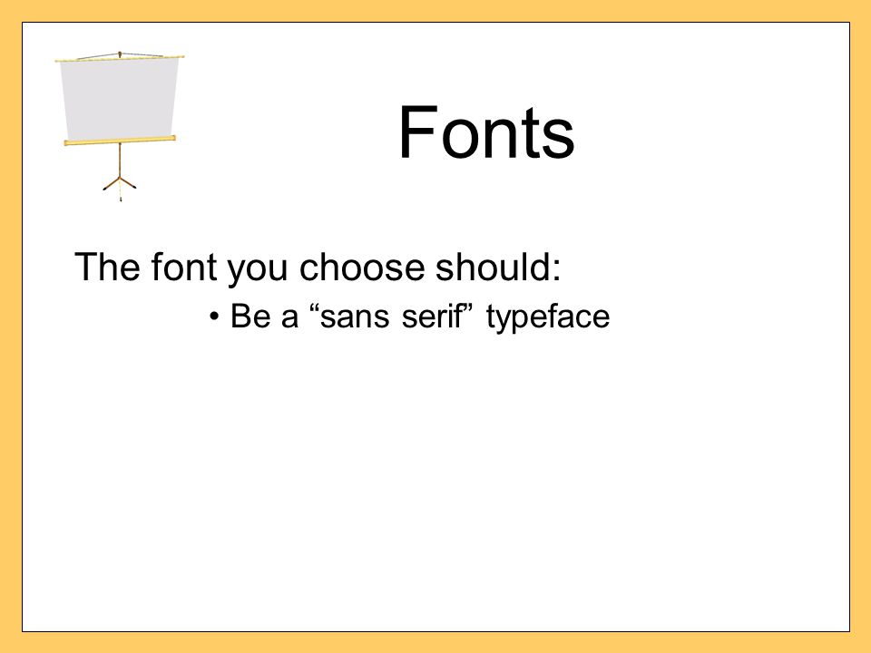 "Fonts The font you choose should: Be a ""sans serif"" typeface"