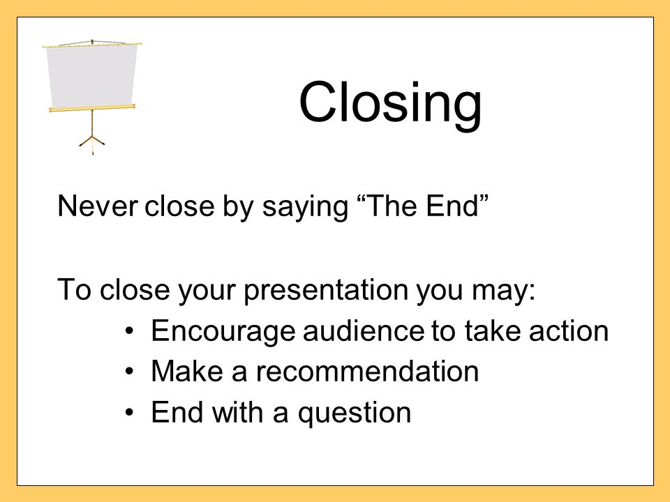 Closing Never close by saying The End To close your presentation you may: Encourage audience to take action Make a recommendation End with a question