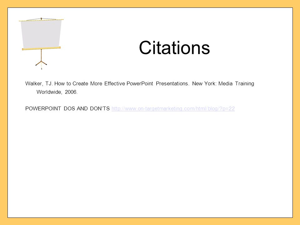 Citations Walker, TJ. How to Create More Effective PowerPoint Presentations. New York: Media Training Worldwide, 2006. POWERPOINT DOS AND DON'TS http: