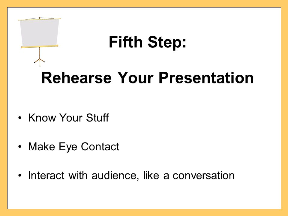 Fifth Step: Rehearse Your Presentation Know Your Stuff Make Eye Contact Interact with audience, like a conversation