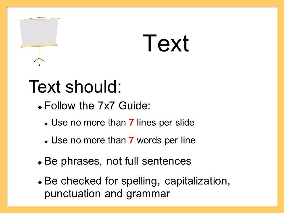 Text  Follow the 7x7 Guide:  Use no more than 7 lines per slide  Use no more than 7 words per line  Be phrases, not full sentences  Be checked fo