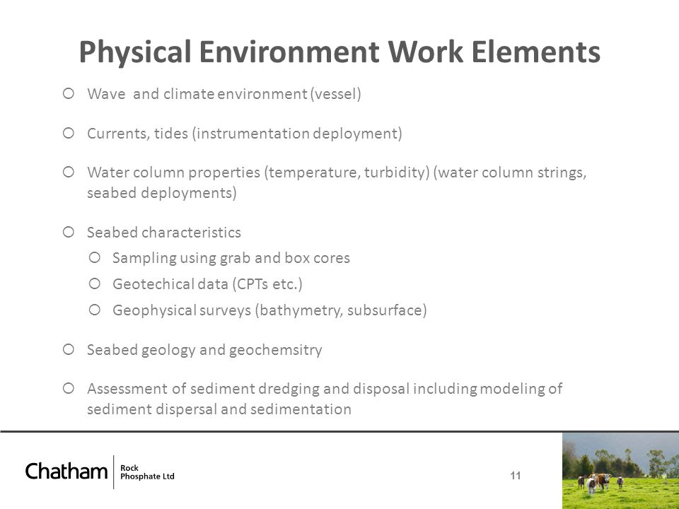 Physical Environment Work Elements  Wave and climate environment (vessel)  Currents, tides (instrumentation deployment)  Water column properties (temperature, turbidity) (water column strings, seabed deployments)  Seabed characteristics  Sampling using grab and box cores  Geotechical data (CPTs etc.)  Geophysical surveys (bathymetry, subsurface)  Seabed geology and geochemsitry  Assessment of sediment dredging and disposal including modeling of sediment dispersal and sedimentation 11