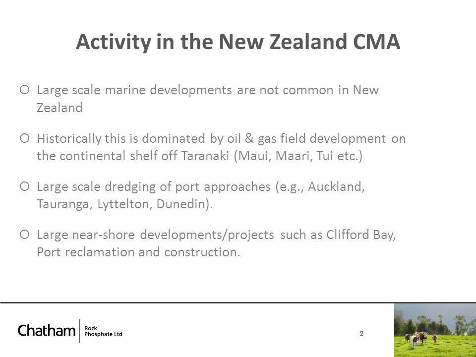  Large scale marine developments are not common in New Zealand  Historically this is dominated by oil & gas field development on the continental shelf off Taranaki (Maui, Maari, Tui etc.)  Large scale dredging of port approaches (e.g., Auckland, Tauranga, Lyttelton, Dunedin).