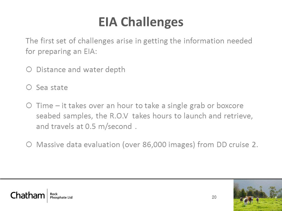 EIA Challenges The first set of challenges arise in getting the information needed for preparing an EIA:  Distance and water depth  Sea state  Time – it takes over an hour to take a single grab or boxcore seabed samples, the R.O.V takes hours to launch and retrieve, and travels at 0.5 m/second.