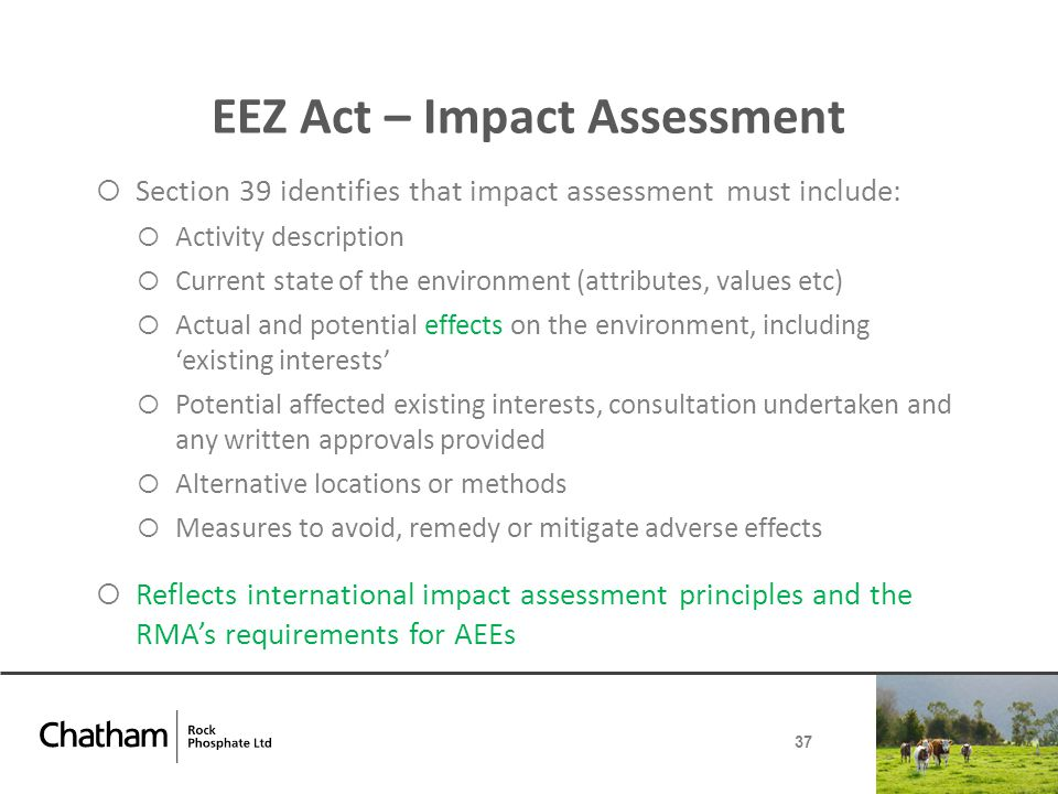 EEZ Act – Impact Assessment  Section 39 identifies that impact assessment must include:  Activity description  Current state of the environment (attributes, values etc)  Actual and potential effects on the environment, including 'existing interests'  Potential affected existing interests, consultation undertaken and any written approvals provided  Alternative locations or methods  Measures to avoid, remedy or mitigate adverse effects  Reflects international impact assessment principles and the RMA's requirements for AEEs 37