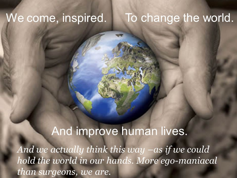 To change the world. And we actually think this way –as if we could hold the world in our hands. More ego-maniacal than surgeons, we are. We come, ins
