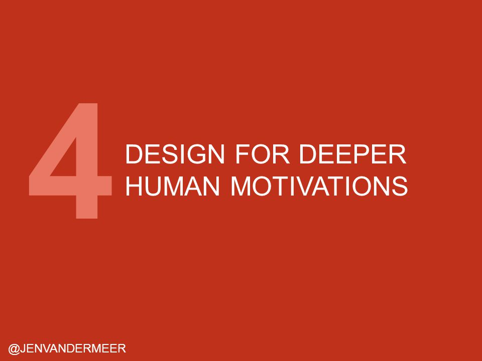DESIGN FOR DEEPER HUMAN MOTIVATIONS @JENVANDERMEER 4