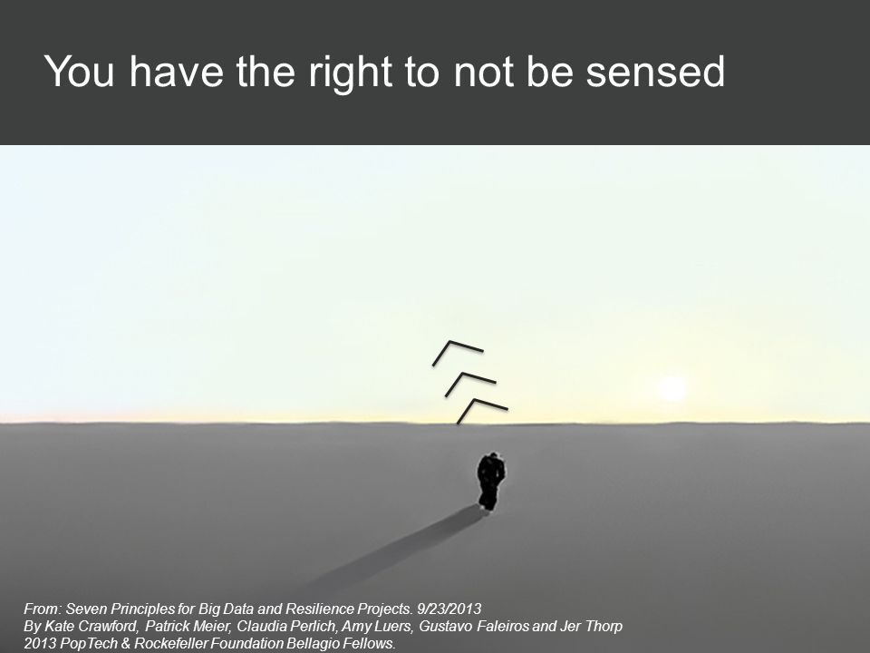 You have the right to not be sensed From: Seven Principles for Big Data and Resilience Projects. 9/23/2013 By Kate Crawford, Patrick Meier, Claudia Pe