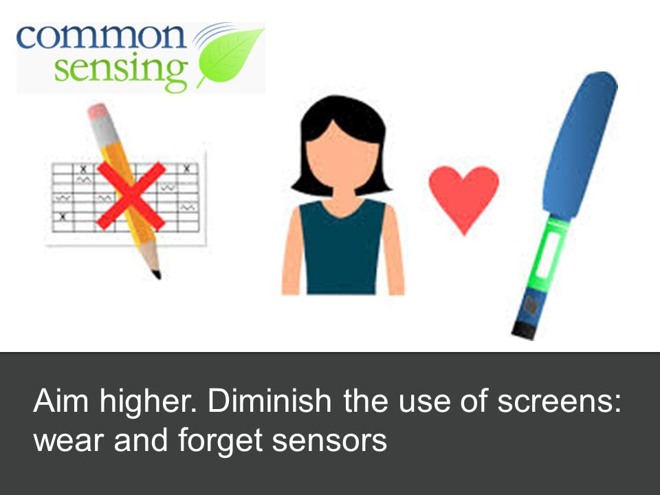 Aim higher. Diminish the use of screens: wear and forget sensors