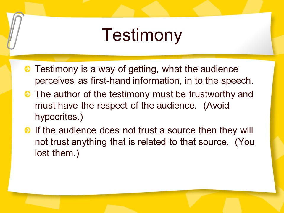 Testimony Testimony is a way of getting, what the audience perceives as first-hand information, in to the speech.