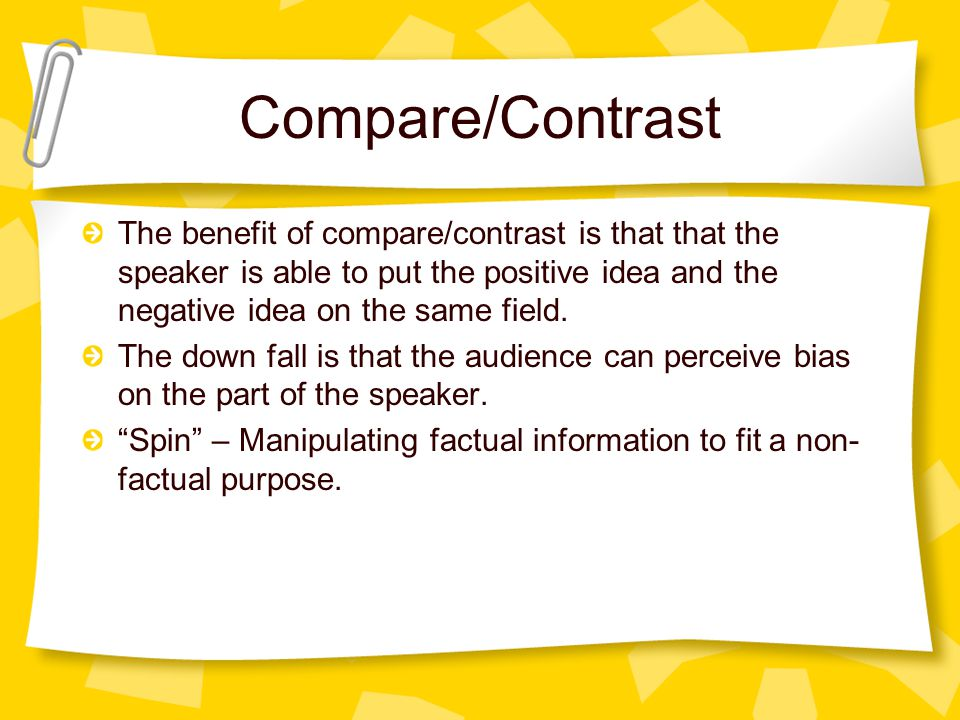 Compare/Contrast The benefit of compare/contrast is that that the speaker is able to put the positive idea and the negative idea on the same field.