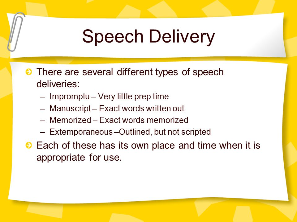 Speech Delivery There are several different types of speech deliveries: –Impromptu – Very little prep time –Manuscript – Exact words written out –Memorized – Exact words memorized –Extemporaneous –Outlined, but not scripted Each of these has its own place and time when it is appropriate for use.