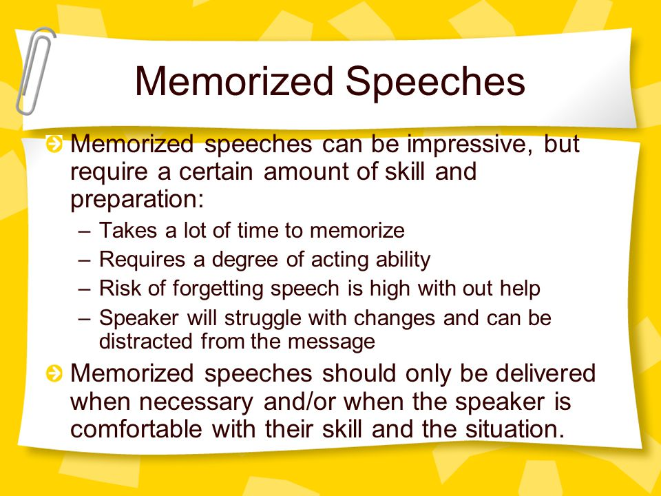 Memorized Speeches Memorized speeches can be impressive, but require a certain amount of skill and preparation: –Takes a lot of time to memorize –Requires a degree of acting ability –Risk of forgetting speech is high with out help –Speaker will struggle with changes and can be distracted from the message Memorized speeches should only be delivered when necessary and/or when the speaker is comfortable with their skill and the situation.