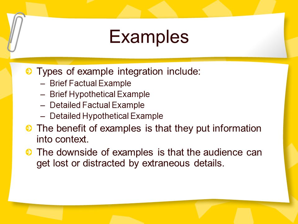 Examples Types of example integration include: –Brief Factual Example –Brief Hypothetical Example –Detailed Factual Example –Detailed Hypothetical Example The benefit of examples is that they put information into context.