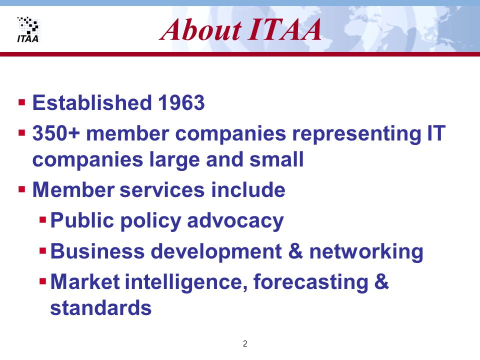 3 The ITAA Policy Agenda  Competitiveness  Information security  Government procurement reform  Intellectual property rights  Online privacy protection  Balanced broadband development  Fair and non-discriminatory Internet taxation  Market access for communication competition and open computer and related services markets worldwide  Global internet regulation