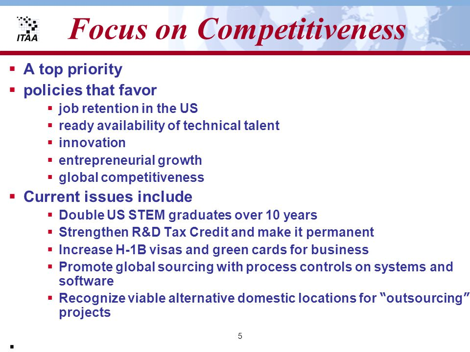 5 Focus on Competitiveness  A top priority  policies that favor  job retention in the US  ready availability of technical talent  innovation  entrepreneurial growth  global competitiveness  Current issues include  Double US STEM graduates over 10 years  Strengthen R&D Tax Credit and make it permanent  Increase H-1B visas and green cards for business  Promote global sourcing with process controls on systems and software  Recognize viable alternative domestic locations for outsourcing projects ·