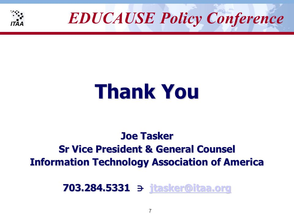 7 EDUCAUSE Policy Conference Thank You Joe Tasker Sr Vice President & General Counsel Information Technology Association of America 703.284.5331 jtasker@itaa.org jtasker@itaa.org