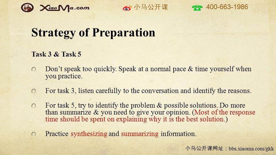 小马公开课 400-663-1986 小马公开课网址: bbs.xiaoma.com/gkk Strategy of Preparation Task 3 & Task 5 Don't speak too quickly. Speak at a normal pace & time yourself