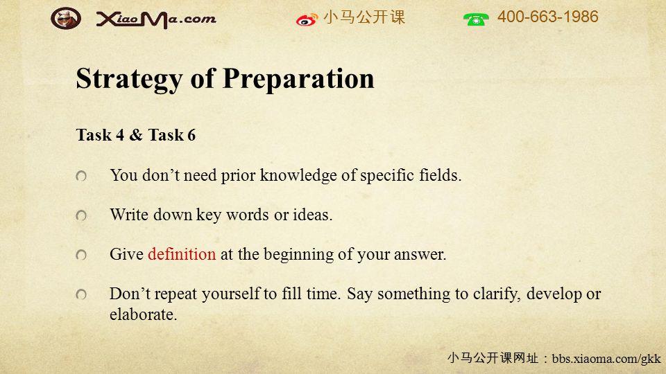 小马公开课 400-663-1986 小马公开课网址: bbs.xiaoma.com/gkk Strategy of Preparation Task 4 & Task 6 You don't need prior knowledge of specific fields. Write down k