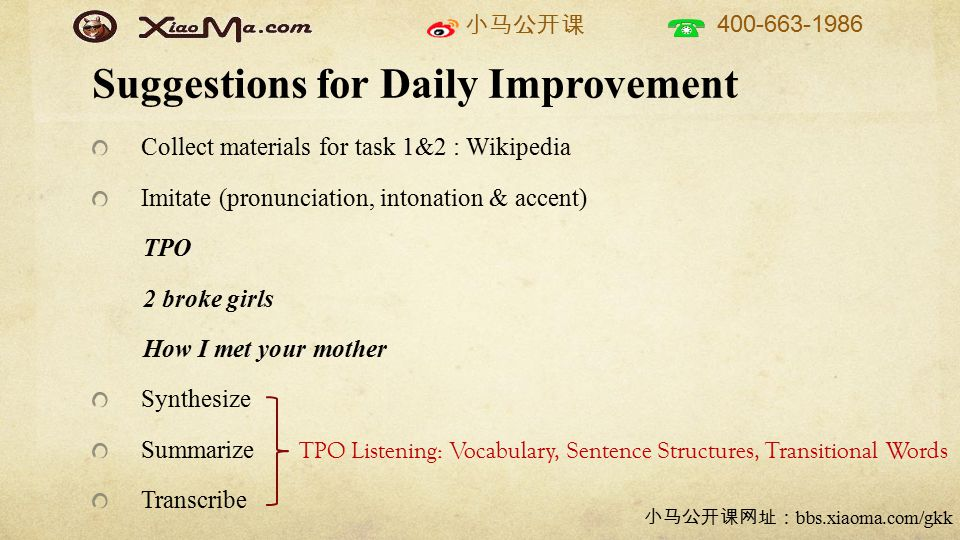 小马公开课 400-663-1986 小马公开课网址: bbs.xiaoma.com/gkk Suggestions for Daily Improvement Collect materials for task 1&2 : Wikipedia Imitate (pronunciation, intonation & accent) TPO 2 broke girls How I met your mother Synthesize Summarize Transcribe TPO Listening: Vocabulary, Sentence Structures, Transitional Words