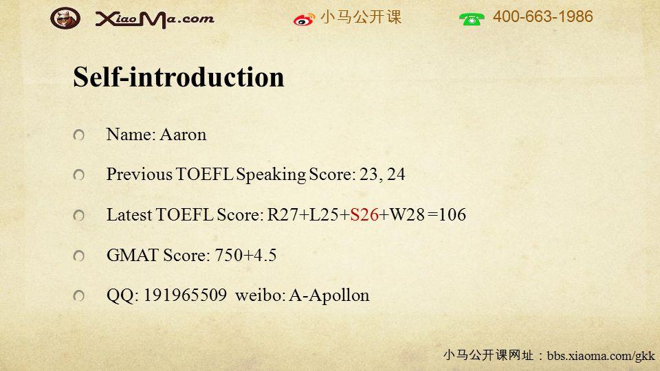 小马公开课 400-663-1986 小马公开课网址: bbs.xiaoma.com/gkk Self-introduction Name: Aaron Previous TOEFL Speaking Score: 23, 24 Latest TOEFL Score: R27+L25+S26+W28