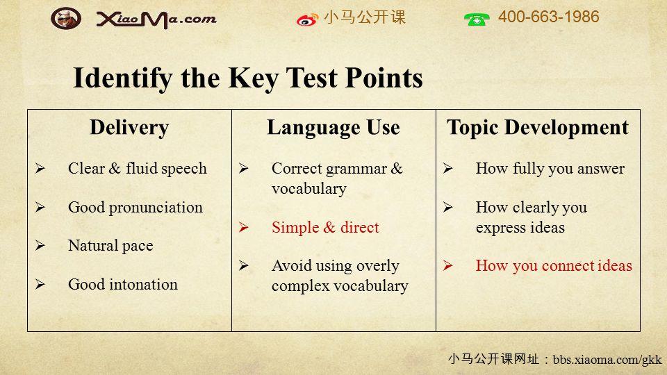小马公开课 400-663-1986 小马公开课网址: bbs.xiaoma.com/gkk Identify the Key Test Points Delivery  Clear & fluid speech  Good pronunciation  Natural pace  Good