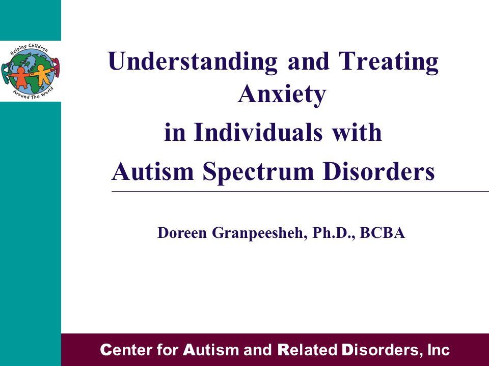 Understanding and Treating Anxiety in Individuals with Autism Spectrum Disorders C enter for A utism and R elated D isorders, Inc Doreen Granpeesheh, Ph.D., BCBA