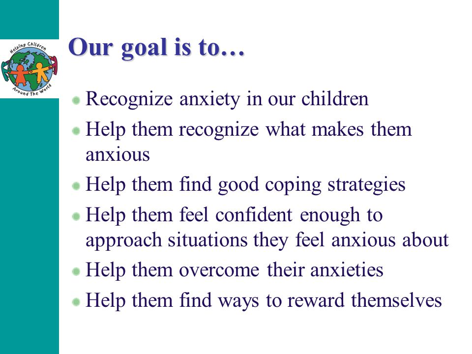 Our goal is to… Recognize anxiety in our children Help them recognize what makes them anxious Help them find good coping strategies Help them feel con