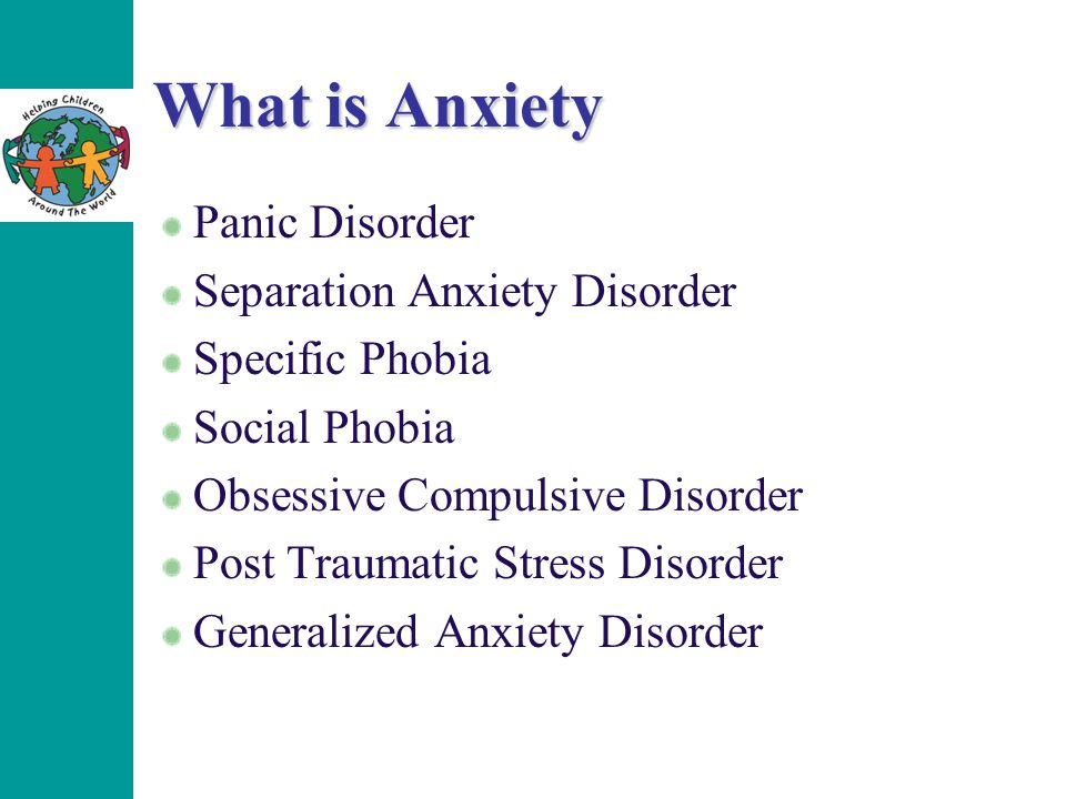 What is Anxiety Panic Disorder Separation Anxiety Disorder Specific Phobia Social Phobia Obsessive Compulsive Disorder Post Traumatic Stress Disorder Generalized Anxiety Disorder