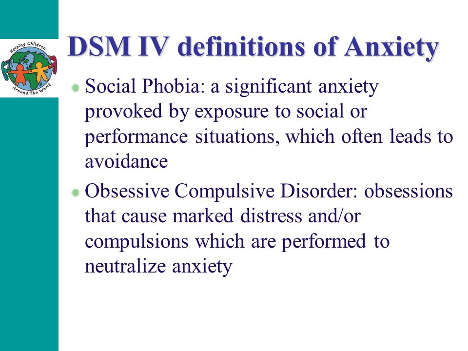 DSM IV definitions of Anxiety Social Phobia: a significant anxiety provoked by exposure to social or performance situations, which often leads to avoidance Obsessive Compulsive Disorder: obsessions that cause marked distress and/or compulsions which are performed to neutralize anxiety