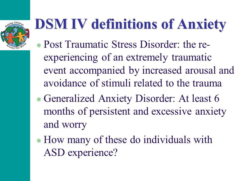 DSM IV definitions of Anxiety Post Traumatic Stress Disorder: the re- experiencing of an extremely traumatic event accompanied by increased arousal an