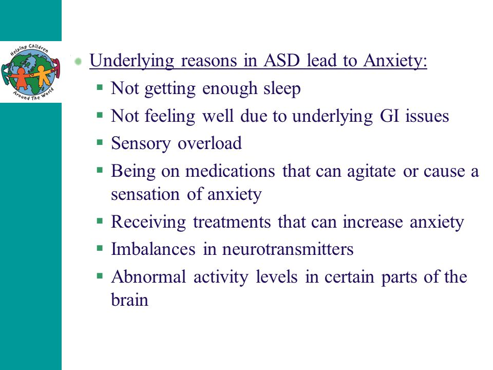 Underlying reasons in ASD lead to Anxiety:  Not getting enough sleep  Not feeling well due to underlying GI issues  Sensory overload  Being on medications that can agitate or cause a sensation of anxiety  Receiving treatments that can increase anxiety  Imbalances in neurotransmitters  Abnormal activity levels in certain parts of the brain