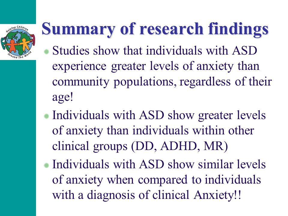 Summary of research findings Studies show that individuals with ASD experience greater levels of anxiety than community populations, regardless of the