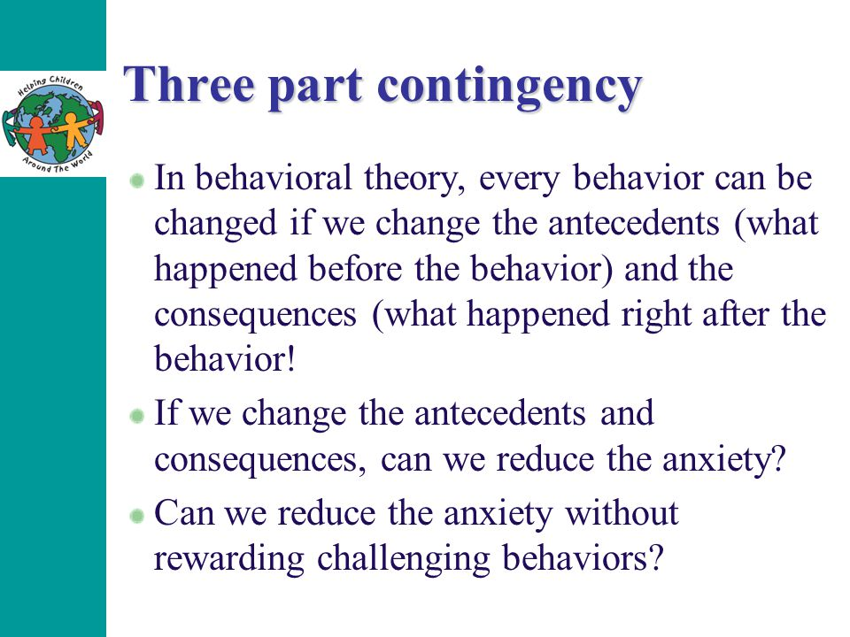 Three part contingency In behavioral theory, every behavior can be changed if we change the antecedents (what happened before the behavior) and the consequences (what happened right after the behavior.