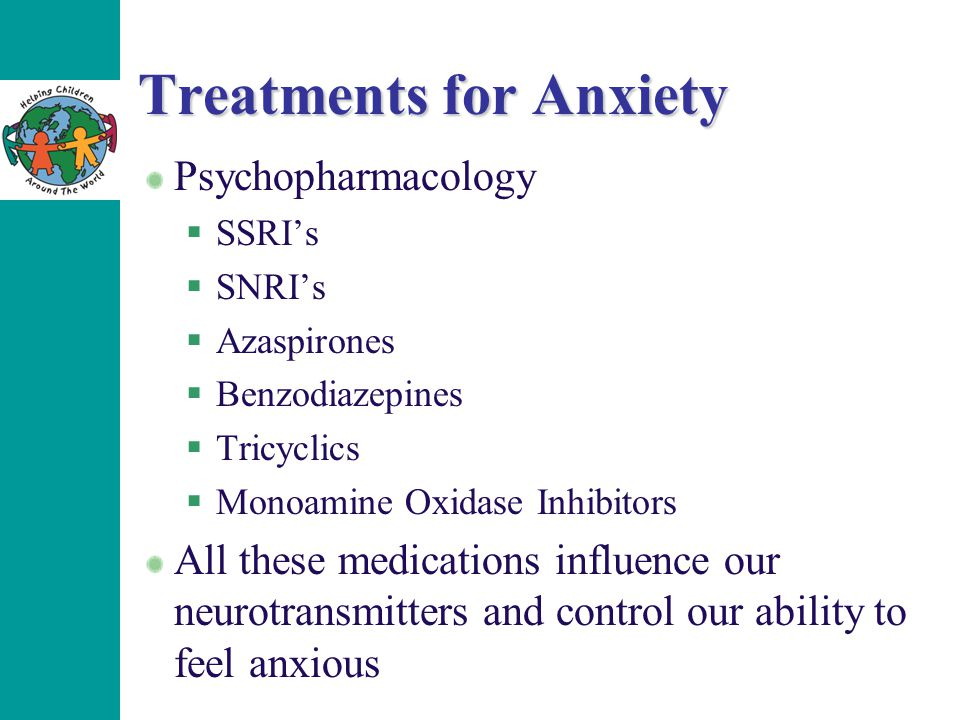 Treatments for Anxiety Psychopharmacology  SSRI's  SNRI's  Azaspirones  Benzodiazepines  Tricyclics  Monoamine Oxidase Inhibitors All these medications influence our neurotransmitters and control our ability to feel anxious