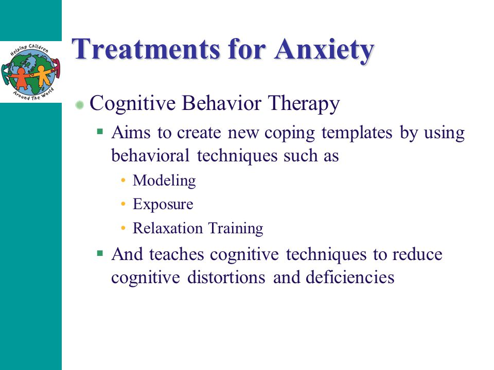 Treatments for Anxiety Cognitive Behavior Therapy  Aims to create new coping templates by using behavioral techniques such as Modeling Exposure Relax