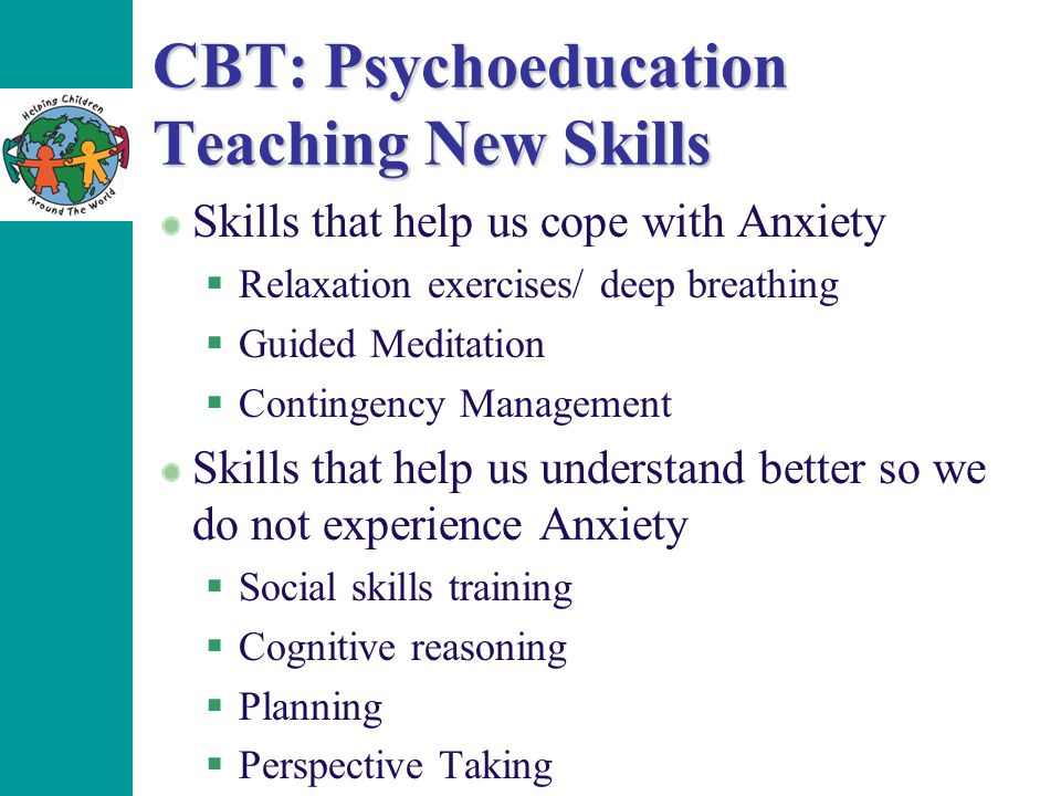 CBT: Psychoeducation Teaching New Skills Skills that help us cope with Anxiety  Relaxation exercises/ deep breathing  Guided Meditation  Contingency Management Skills that help us understand better so we do not experience Anxiety  Social skills training  Cognitive reasoning  Planning  Perspective Taking