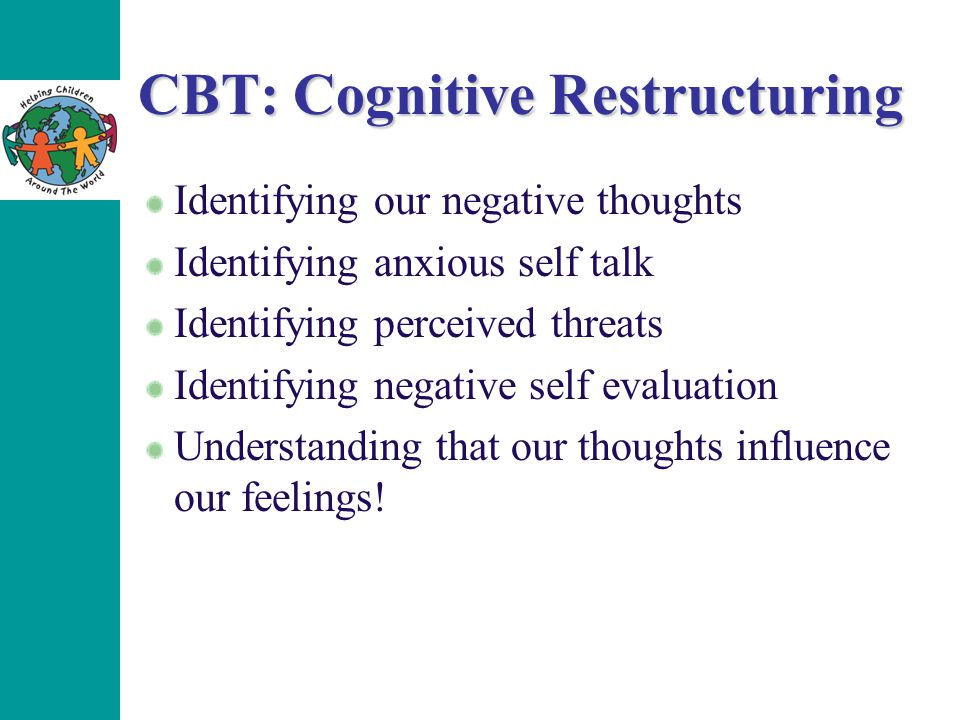 CBT: Cognitive Restructuring Identifying our negative thoughts Identifying anxious self talk Identifying perceived threats Identifying negative self evaluation Understanding that our thoughts influence our feelings!