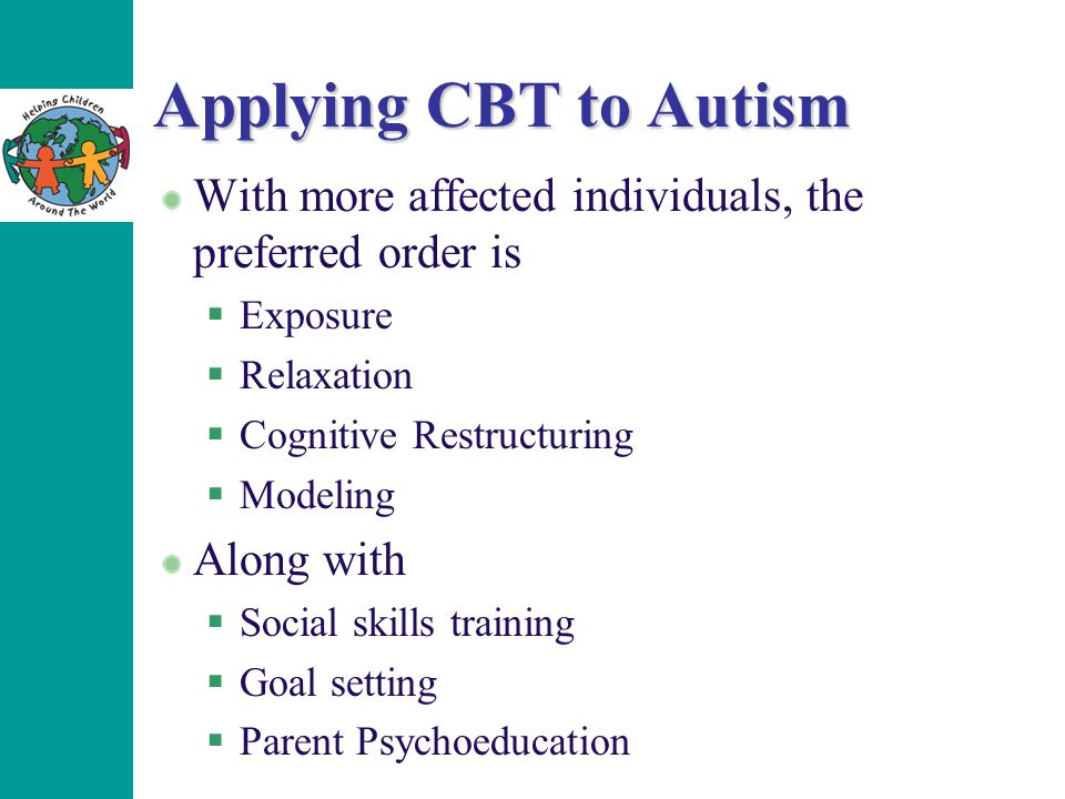 Applying CBT to Autism With more affected individuals, the preferred order is  Exposure  Relaxation  Cognitive Restructuring  Modeling Along with
