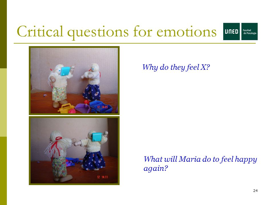 24 Critical questions for emotions Why do they feel X What will Maria do to feel happy again