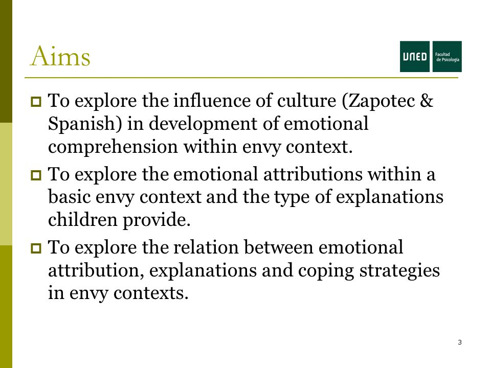 3 Aims  To explore the influence of culture (Zapotec & Spanish) in development of emotional comprehension within envy context.