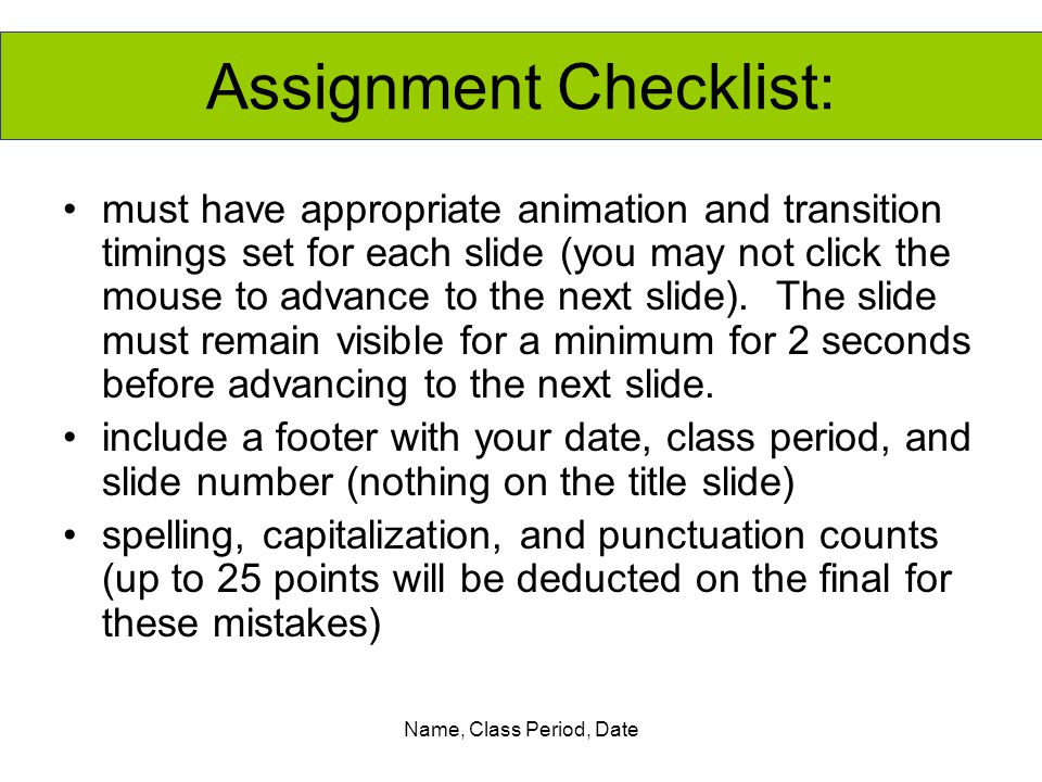 Name, Class Period, Date must have appropriate animation and transition timings set for each slide (you may not click the mouse to advance to the next