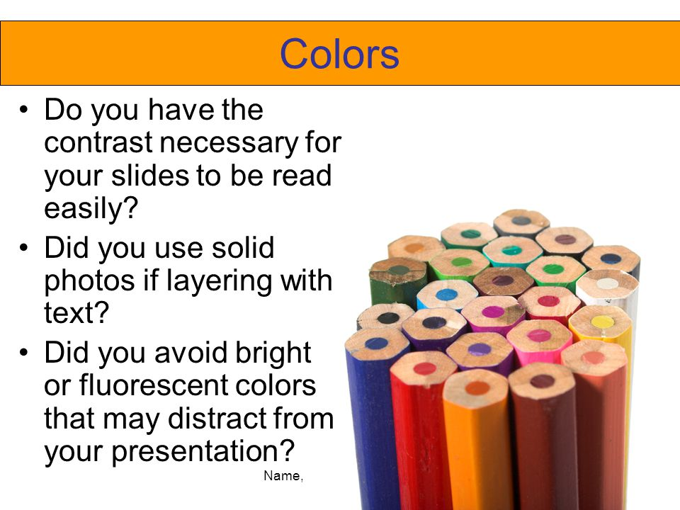 Name, Class Period, Date Colors Do you have the contrast necessary for your slides to be read easily? Did you use solid photos if layering with text?