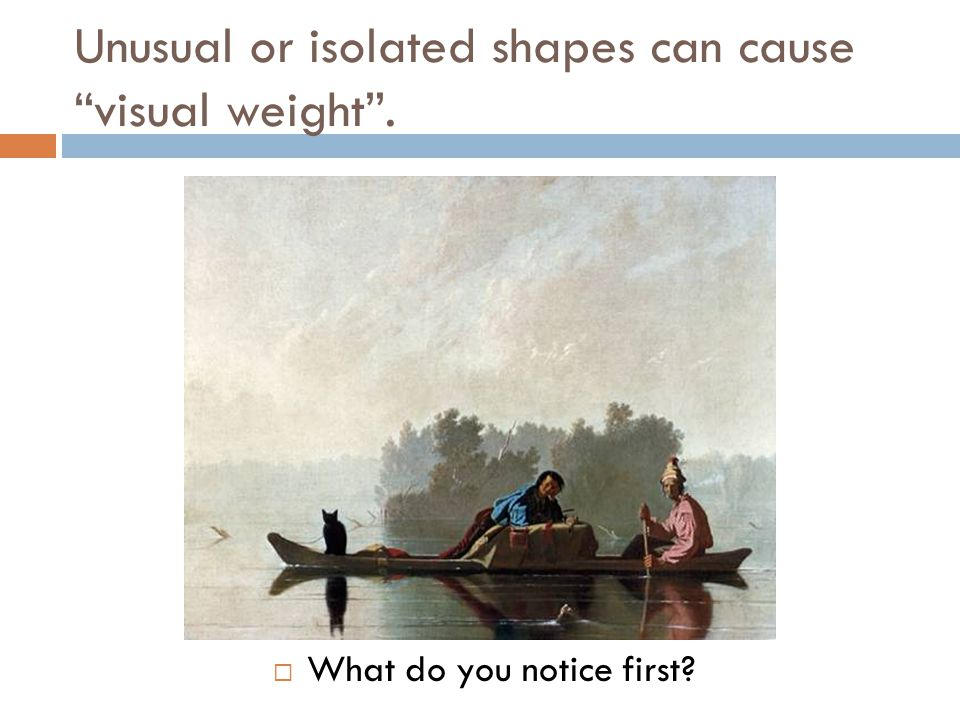 Unusual or isolated shapes can cause visual weight .  What do you notice first