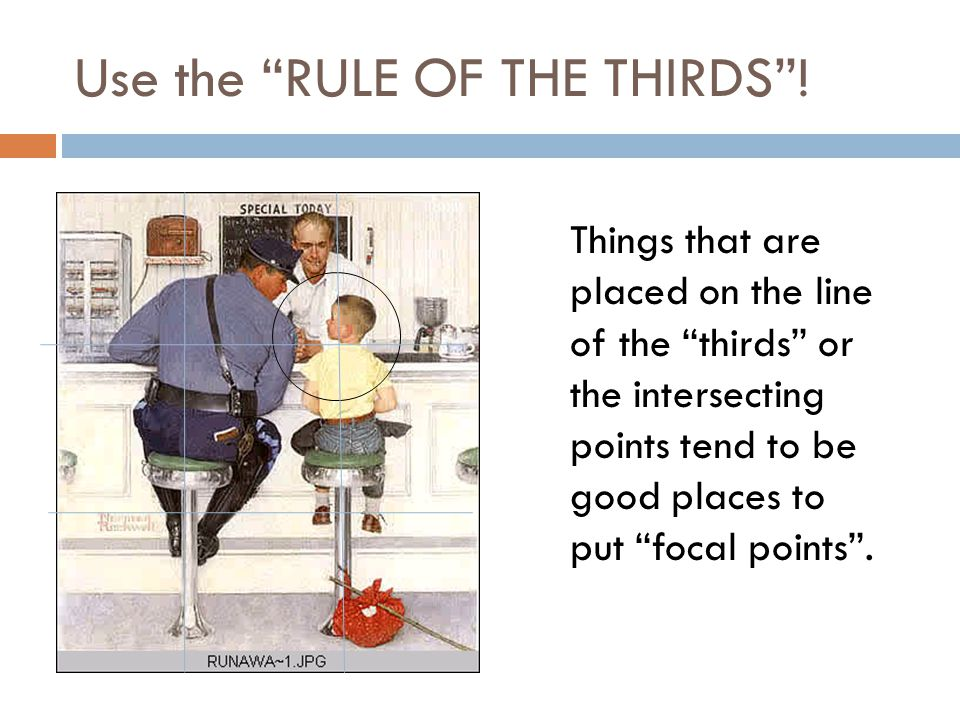 Use the RULE OF THE THIRDS .