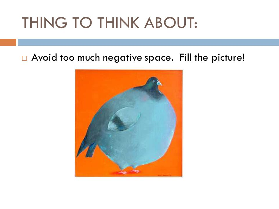 THING TO THINK ABOUT:  Avoid too much negative space. Fill the picture!