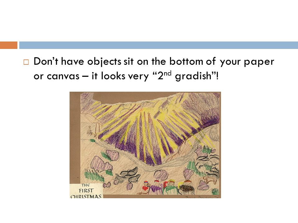  Don't have objects sit on the bottom of your paper or canvas – it looks very 2 nd gradish !