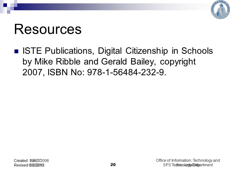 SPS Technology Department 20 Created 1-9-07 Revised 5/2/2015 Resources ISTE Publications, Digital Citizenship in Schools by Mike Ribble and Gerald Bailey, copyright 2007, ISBN No: 978-1-56484-232-9.